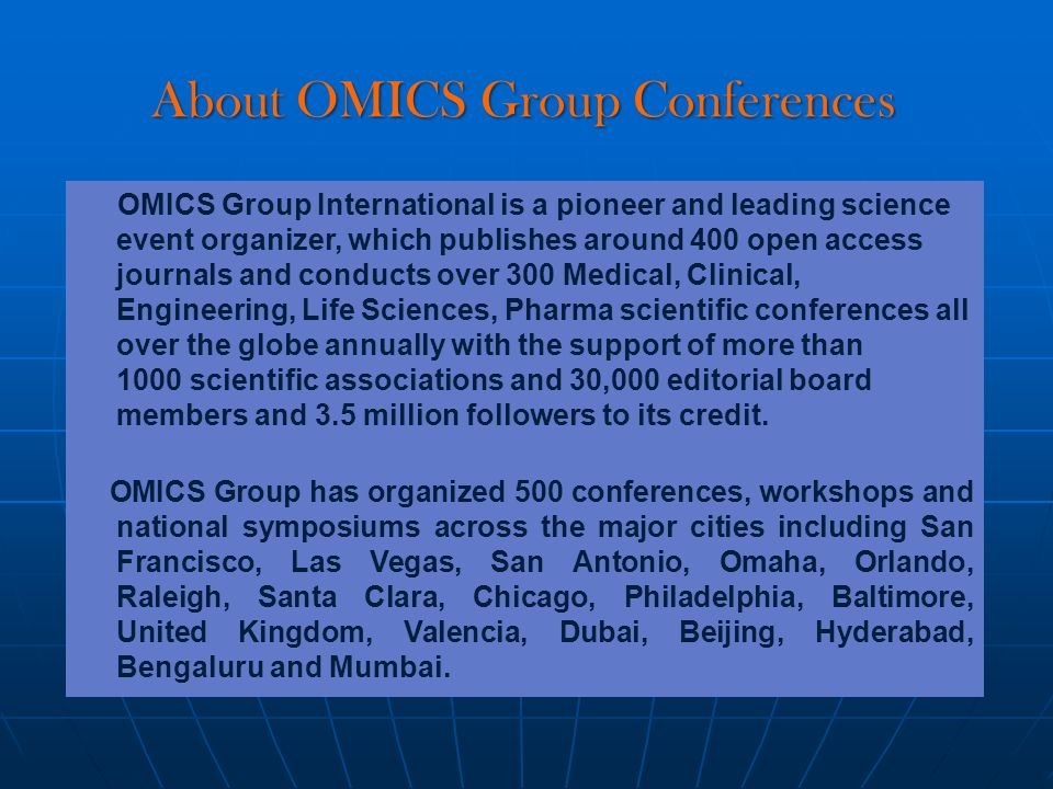 About OMICS Group Conferences OMICS Group International is a pioneer and leading science event organizer, which publishes around 400 open access journals and conducts over 300 Medical, Clinical, Engineering, Life Sciences, Pharma scientific conferences all over the globe annually with the support of more than 1000 scientific associations and 30,000 editorial board members and 3.5 million followers to its credit.
