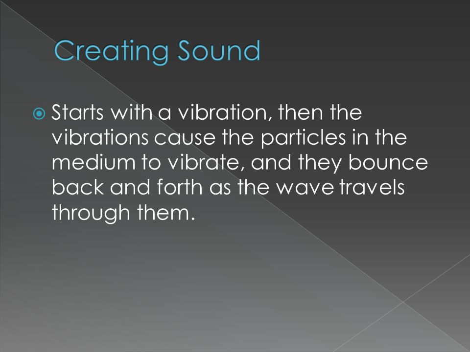  Starts with a vibration, then the vibrations cause the particles in the medium to vibrate, and they bounce back and forth as the wave travels through them.