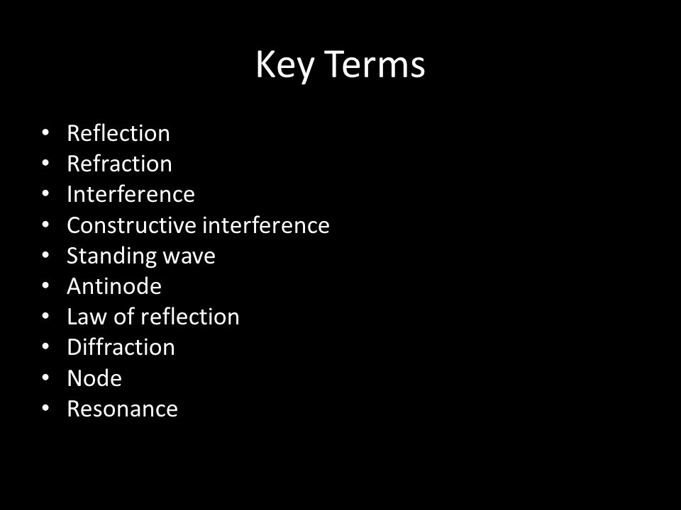 Key Terms Reflection Refraction Interference Constructive interference Standing wave Antinode Law of reflection Diffraction Node Resonance