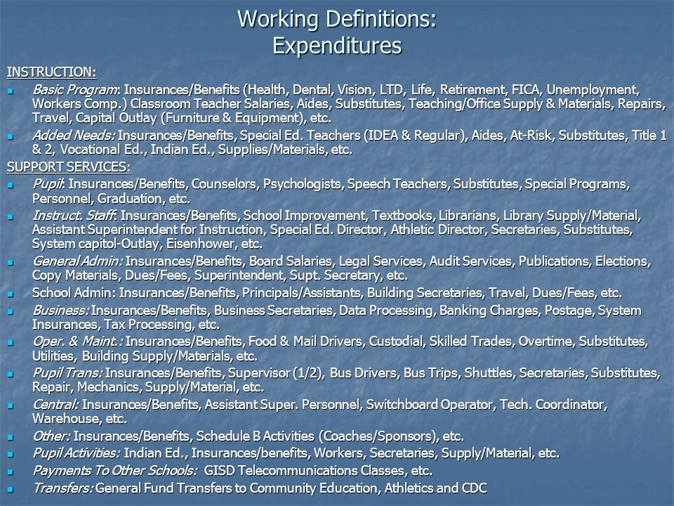 Working Definitions: Expenditures INSTRUCTION: Basic Program: Insurances/Benefits (Health, Dental, Vision, LTD, Life, Retirement, FICA, Unemployment, Workers Comp.) Classroom Teacher Salaries, Aides, Substitutes, Teaching/Office Supply & Materials, Repairs, Travel, Capital Outlay (Furniture & Equipment), etc.
