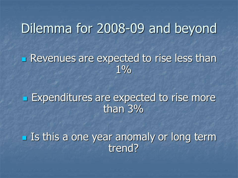 Dilemma for and beyond Revenues are expected to rise less than 1% Revenues are expected to rise less than 1% Expenditures are expected to rise more than 3% Expenditures are expected to rise more than 3% Is this a one year anomaly or long term trend.