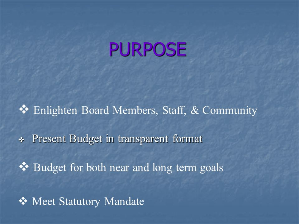  Enlighten Board Members, Staff, & Community PURPOSE  Present Budget in transparent format  Budget for both near and long term goals  Meet Statutory Mandate