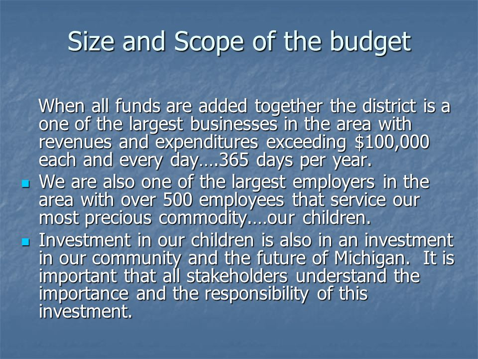 Size and Scope of the budget When all funds are added together the district is a one of the largest businesses in the area with revenues and expenditures exceeding $100,000 each and every day….365 days per year.