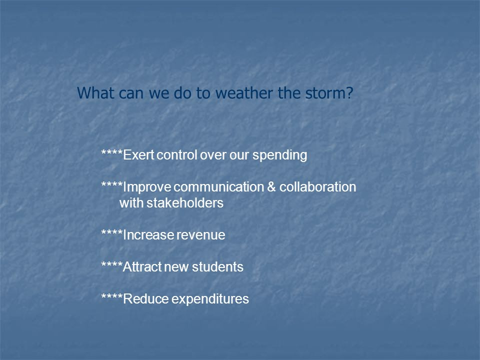 ****Exert control over our spending ****Improve communication & collaboration with stakeholders ****Increase revenue ****Attract new students ****Reduce expenditures What can we do to weather the storm