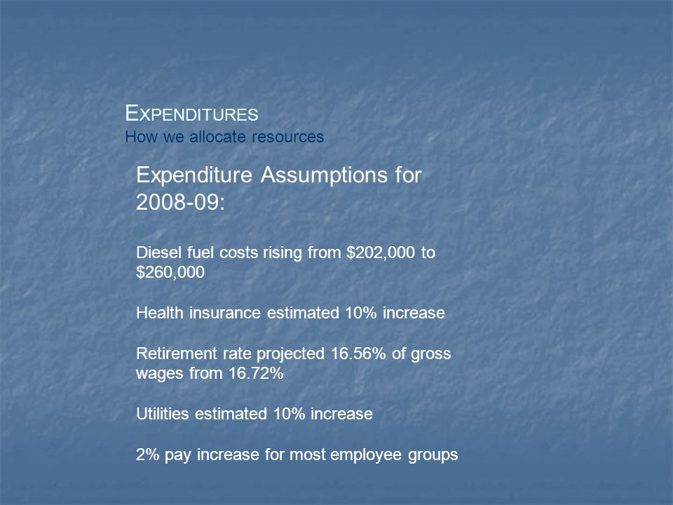 E XPENDITURES How we allocate resources Expenditure Assumptions for : Diesel fuel costs rising from $202,000 to $260,000 Health insurance estimated 10% increase Retirement rate projected 16.56% of gross wages from 16.72% Utilities estimated 10% increase 2% pay increase for most employee groups