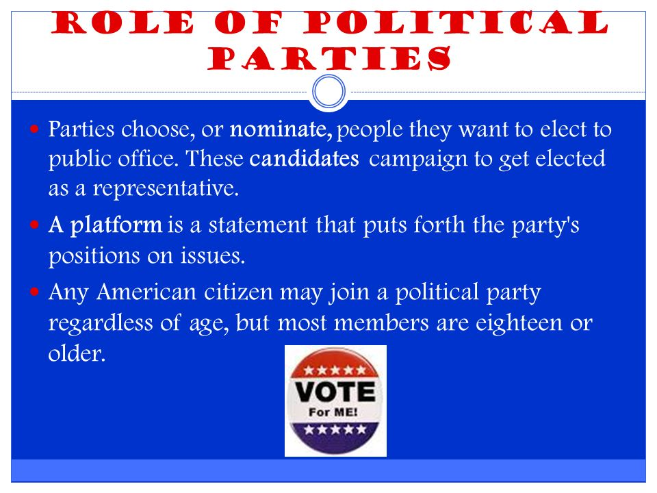 Role of Political Parties Parties choose, or nominate, people they want to elect to public office.