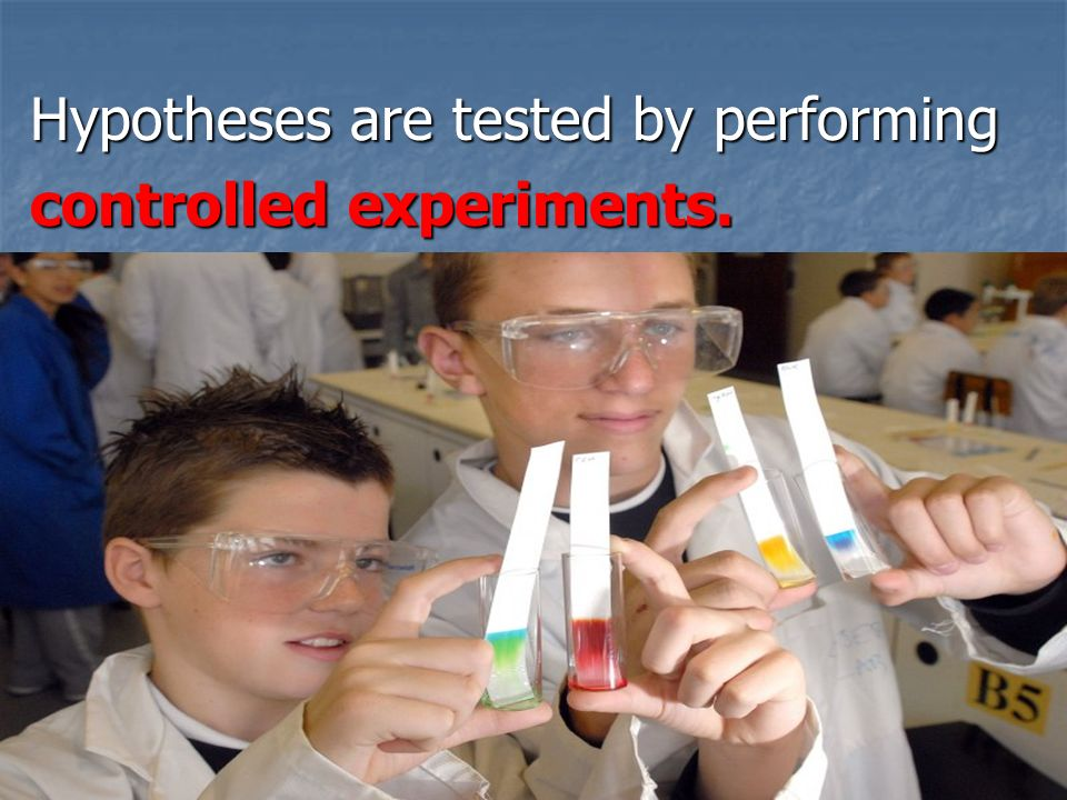 Slide 11 of 21 Hypotheses are tested by performing Hypotheses are tested by performing controlled experiments.