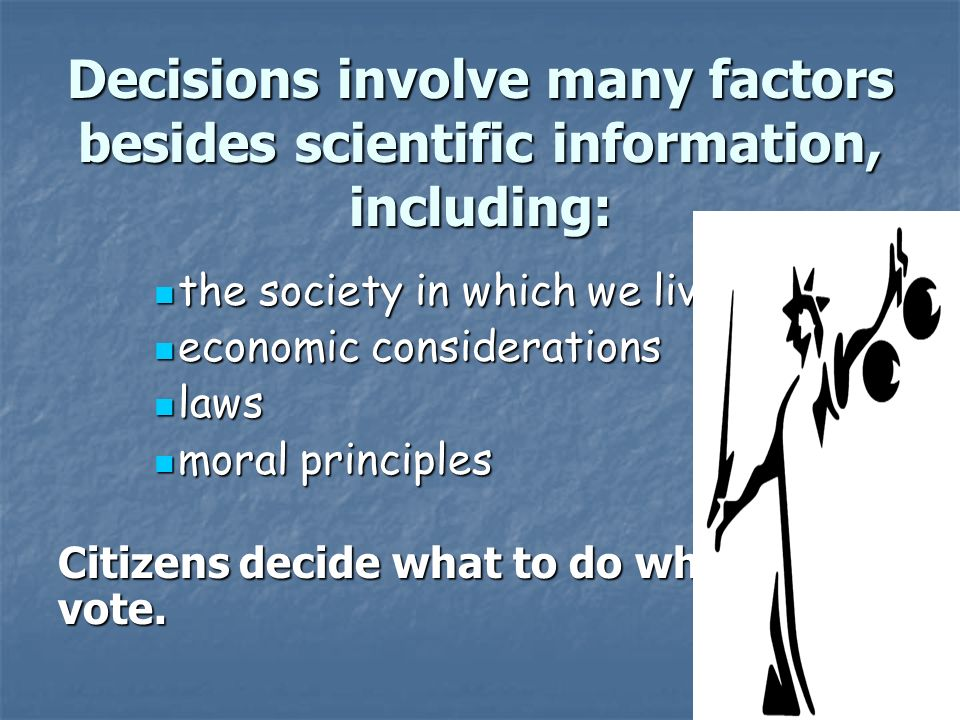 Slide 16 of 21 Decisions involve many factors besides scientific information, including: the society in which we live the society in which we live economic considerations economic considerations laws laws moral principles moral principles Citizens decide what to do when they vote.