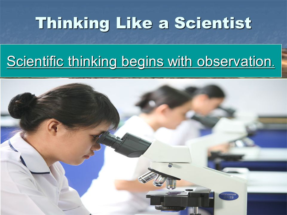 Slide 6 of 21 Thinking Like a Scientist Observation is the process of gathering information about events or processes in a careful, orderly way.