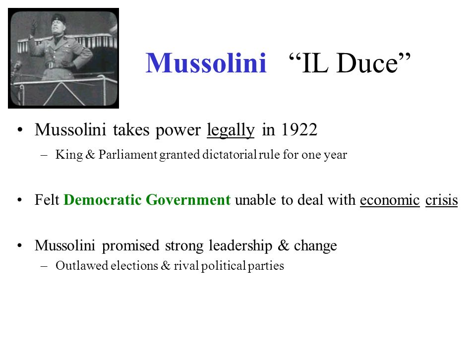 Mussolini IL Duce Mussolini takes power legally in 1922 –King & Parliament granted dictatorial rule for one year Felt Democratic Government unable to deal with economic crisis Mussolini promised strong leadership & change –Outlawed elections & rival political parties