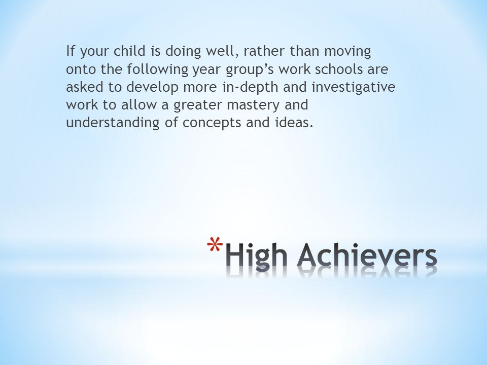 If your child is doing well, rather than moving onto the following year group's work schools are asked to develop more in-depth and investigative work to allow a greater mastery and understanding of concepts and ideas.