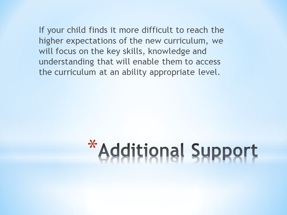 If your child finds it more difficult to reach the higher expectations of the new curriculum, we will focus on the key skills, knowledge and understanding that will enable them to access the curriculum at an ability appropriate level.