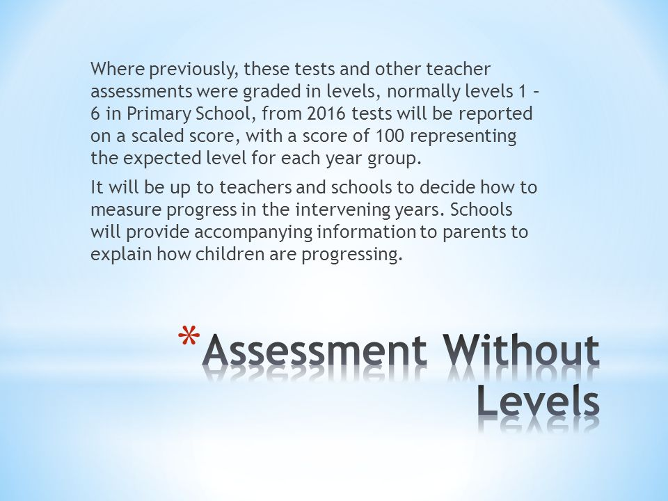Where previously, these tests and other teacher assessments were graded in levels, normally levels 1 – 6 in Primary School, from 2016 tests will be reported on a scaled score, with a score of 100 representing the expected level for each year group.