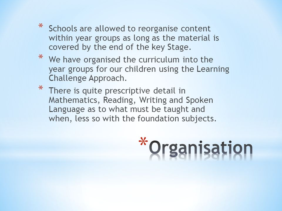 * Schools are allowed to reorganise content within year groups as long as the material is covered by the end of the key Stage.