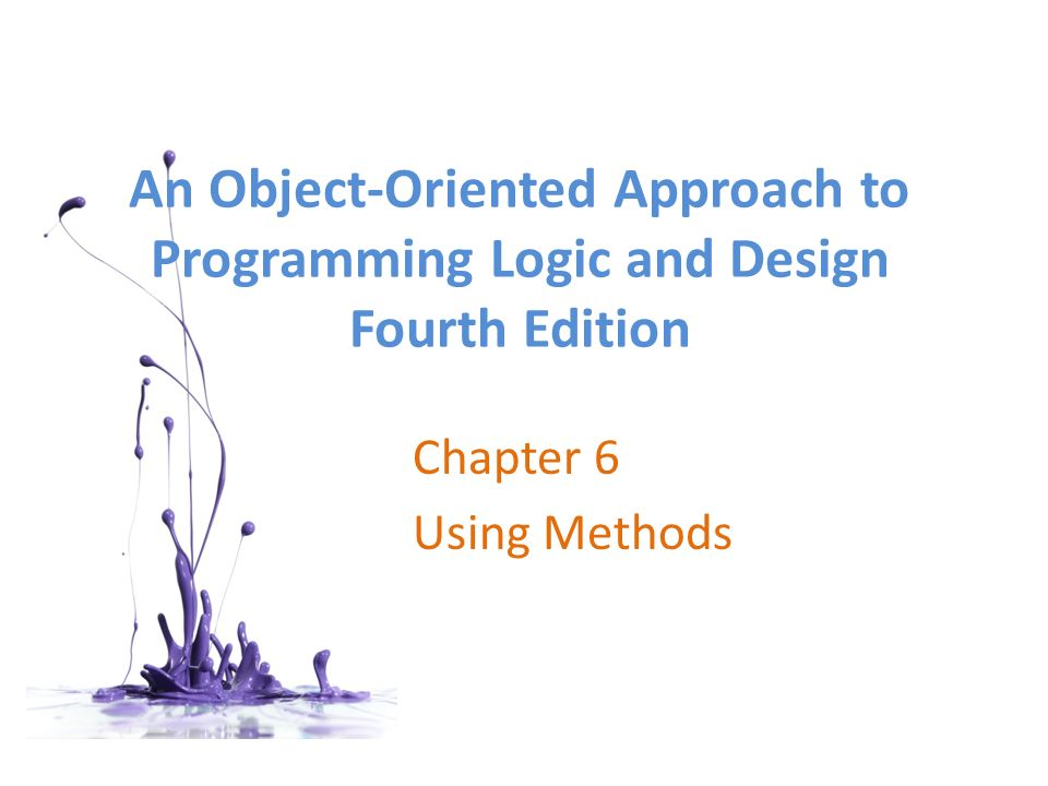 An Object-Oriented Approach to Programming Logic and Design Fourth Edition Chapter 6 Using Methods