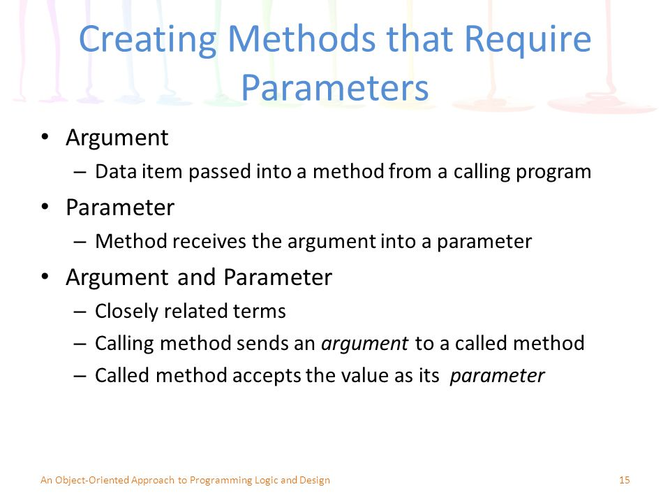 Creating Methods that Require Parameters Argument – Data item passed into a method from a calling program Parameter – Method receives the argument into a parameter Argument and Parameter – Closely related terms – Calling method sends an argument to a called method – Called method accepts the value as its parameter 15An Object-Oriented Approach to Programming Logic and Design