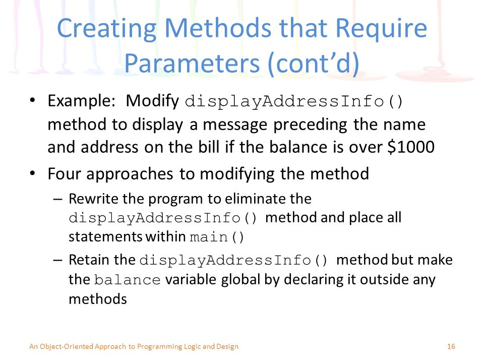 Creating Methods that Require Parameters (cont'd) Example: Modify displayAddressInfo() method to display a message preceding the name and address on the bill if the balance is over $1000 Four approaches to modifying the method – Rewrite the program to eliminate the displayAddressInfo() method and place all statements within main() – Retain the displayAddressInfo() method but make the balance variable global by declaring it outside any methods 16An Object-Oriented Approach to Programming Logic and Design