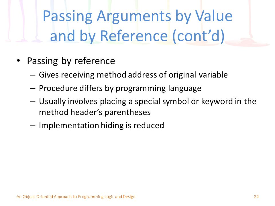 Passing Arguments by Value and by Reference (cont'd) Passing by reference – Gives receiving method address of original variable – Procedure differs by programming language – Usually involves placing a special symbol or keyword in the method header's parentheses – Implementation hiding is reduced 24An Object-Oriented Approach to Programming Logic and Design