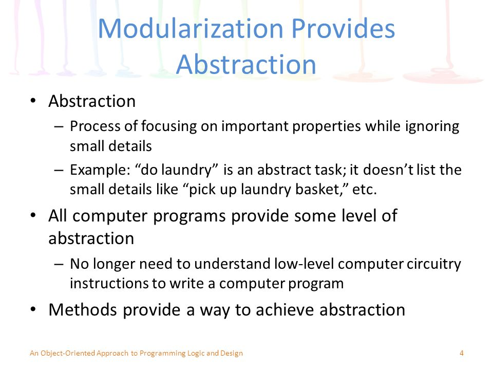 Modularization Provides Abstraction Abstraction – Process of focusing on important properties while ignoring small details – Example: do laundry is an abstract task; it doesn't list the small details like pick up laundry basket, etc.
