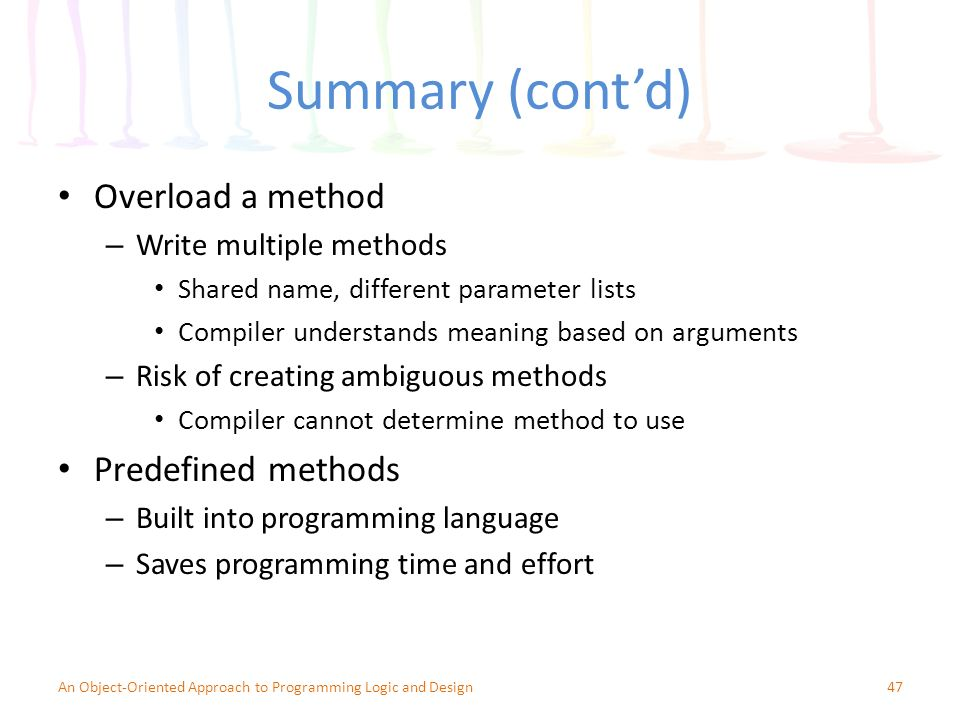 Summary (cont'd) Overload a method – Write multiple methods Shared name, different parameter lists Compiler understands meaning based on arguments – Risk of creating ambiguous methods Compiler cannot determine method to use Predefined methods – Built into programming language – Saves programming time and effort 47An Object-Oriented Approach to Programming Logic and Design