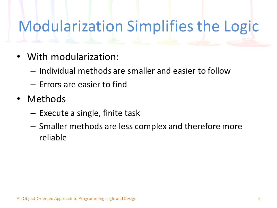 Modularization Simplifies the Logic With modularization: – Individual methods are smaller and easier to follow – Errors are easier to find Methods – Execute a single, finite task – Smaller methods are less complex and therefore more reliable 5An Object-Oriented Approach to Programming Logic and Design