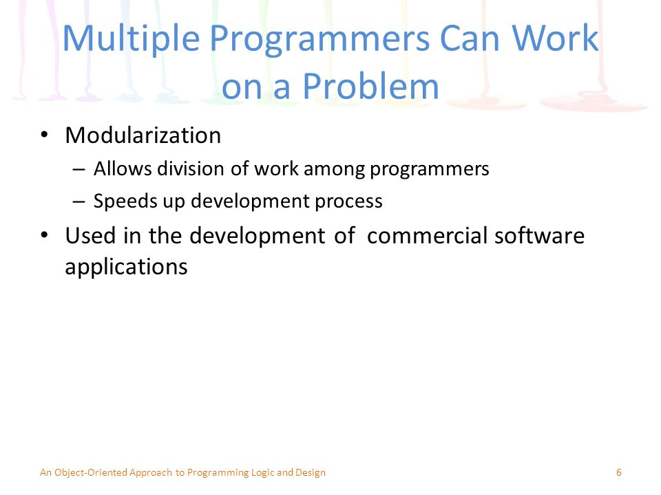 Multiple Programmers Can Work on a Problem Modularization – Allows division of work among programmers – Speeds up development process Used in the development of commercial software applications 6An Object-Oriented Approach to Programming Logic and Design