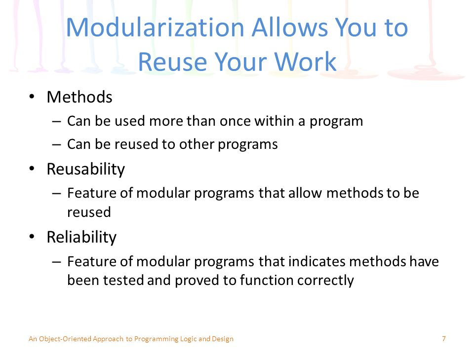 Modularization Allows You to Reuse Your Work Methods – Can be used more than once within a program – Can be reused to other programs Reusability – Feature of modular programs that allow methods to be reused Reliability – Feature of modular programs that indicates methods have been tested and proved to function correctly 7An Object-Oriented Approach to Programming Logic and Design