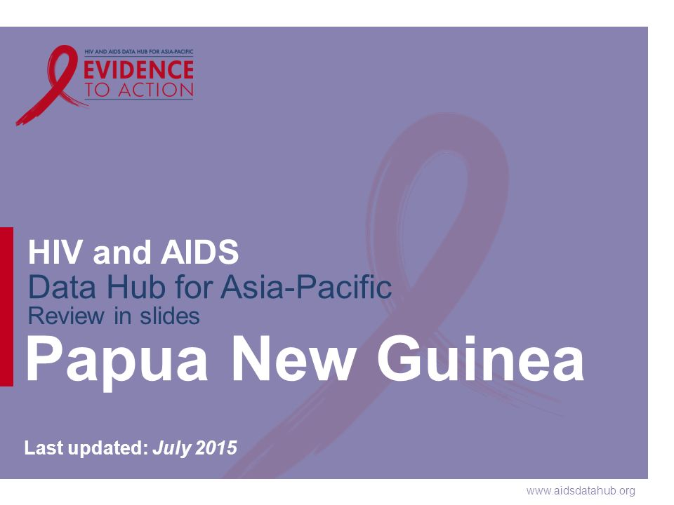 www.aidsdatahub.org HIV and AIDS Data Hub for Asia-Pacific Review in slides Papua New Guinea Last updated: July 2015