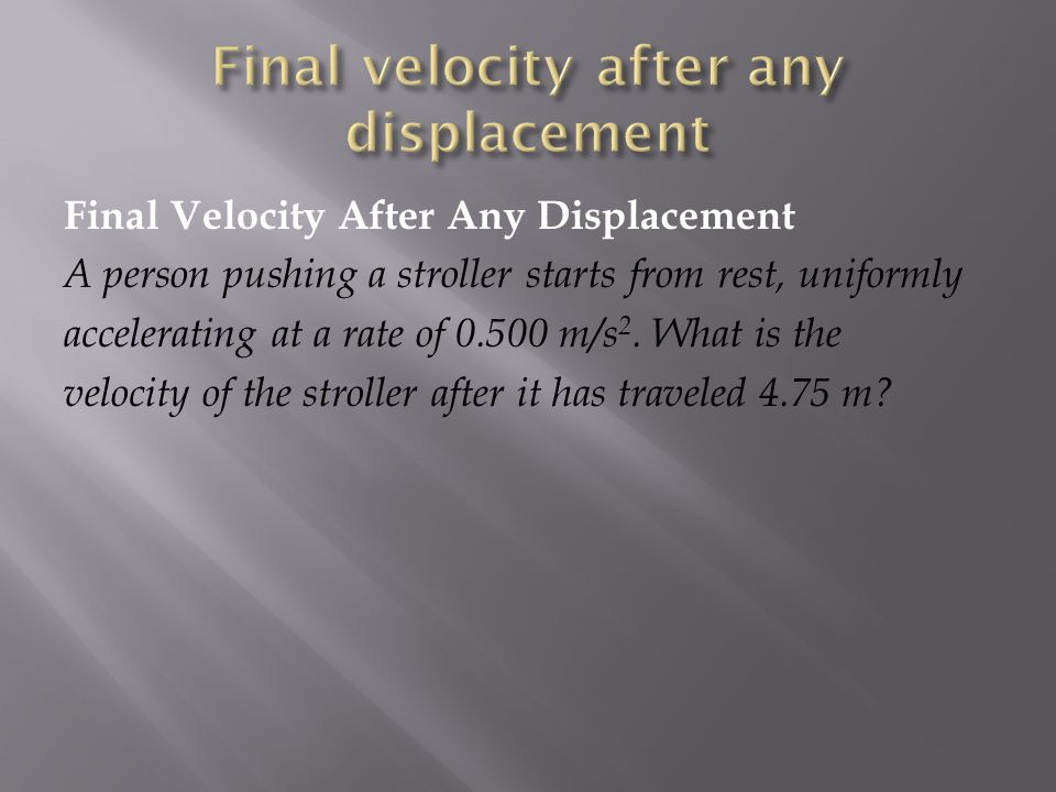 Final Velocity After Any Displacement A person pushing a stroller starts from rest, uniformly accelerating at a rate of m/s 2.