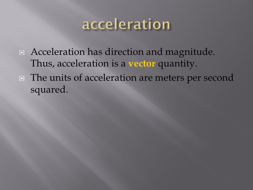  Acceleration has direction and magnitude. Thus, acceleration is a vector quantity.