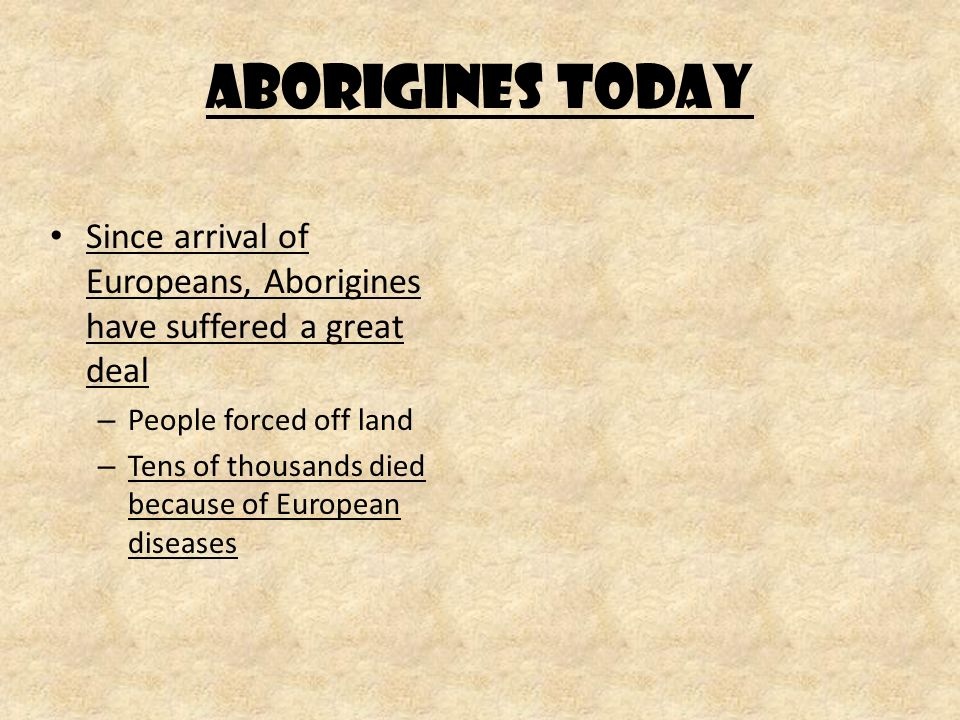 Aborigines Today Since arrival of Europeans, Aborigines have suffered a great deal – People forced off land – Tens of thousands died because of European diseases