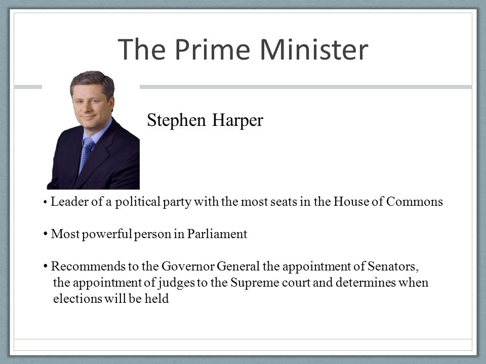 The Prime Minister Stephen Harper Leader of a political party with the most seats in the House of Commons Most powerful person in Parliament Recommends to the Governor General the appointment of Senators, the appointment of judges to the Supreme court and determines when elections will be held