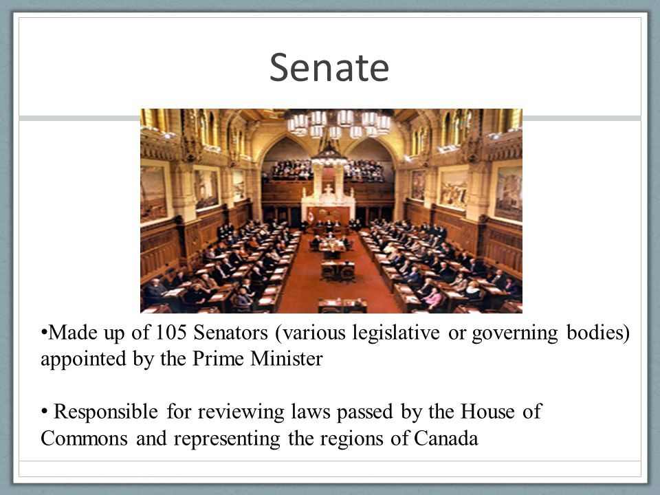 Senate Made up of 105 Senators (various legislative or governing bodies) appointed by the Prime Minister Responsible for reviewing laws passed by the House of Commons and representing the regions of Canada
