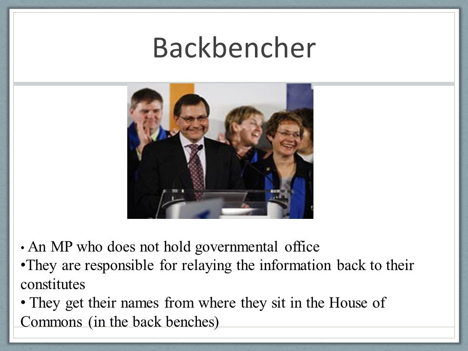 Backbencher An MP who does not hold governmental office They are responsible for relaying the information back to their constitutes They get their names from where they sit in the House of Commons (in the back benches)