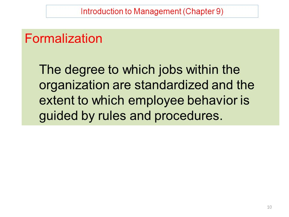 Introduction to Management (Chapter 9) 10 Formalization The degree to which jobs within the organization are standardized and the extent to which employee behavior is guided by rules and procedures.