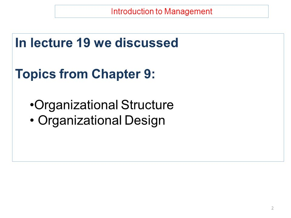Introduction to Management In lecture 19 we discussed Topics from Chapter 9: Organizational Structure Organizational Design 2