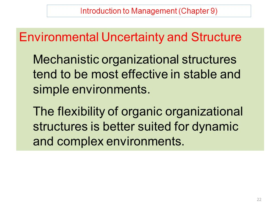 Introduction to Management (Chapter 9) 22 Environmental Uncertainty and Structure Mechanistic organizational structures tend to be most effective in stable and simple environments.