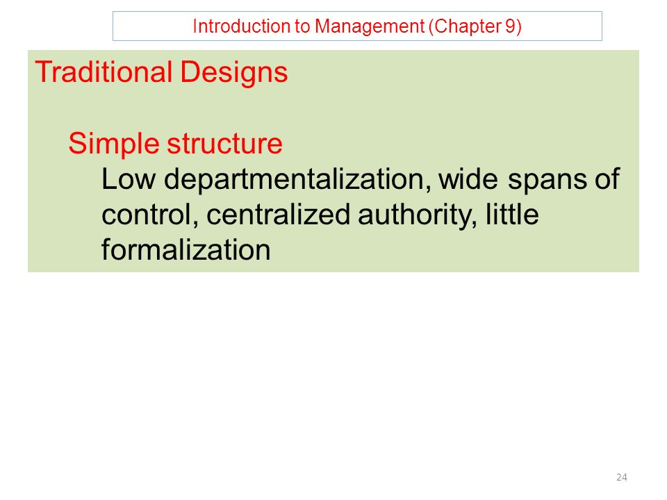 Introduction to Management (Chapter 9) 24 Traditional Designs Simple structure Low departmentalization, wide spans of control, centralized authority, little formalization