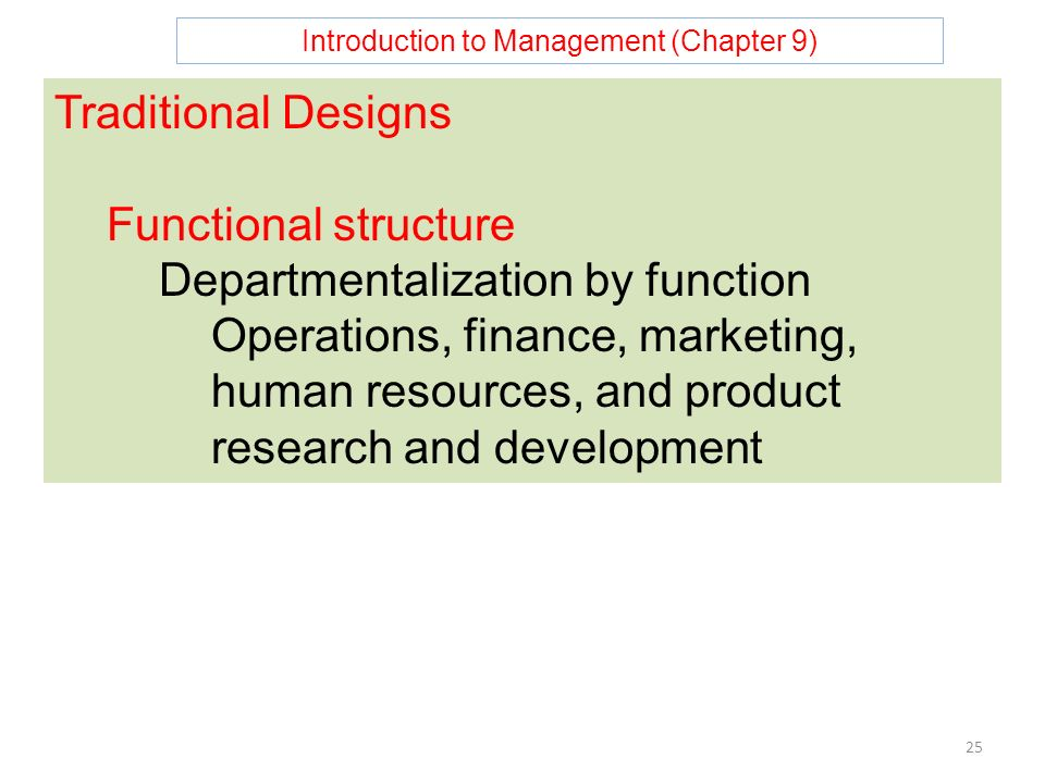 Introduction to Management (Chapter 9) 25 Traditional Designs Functional structure Departmentalization by function Operations, finance, marketing, human resources, and product research and development