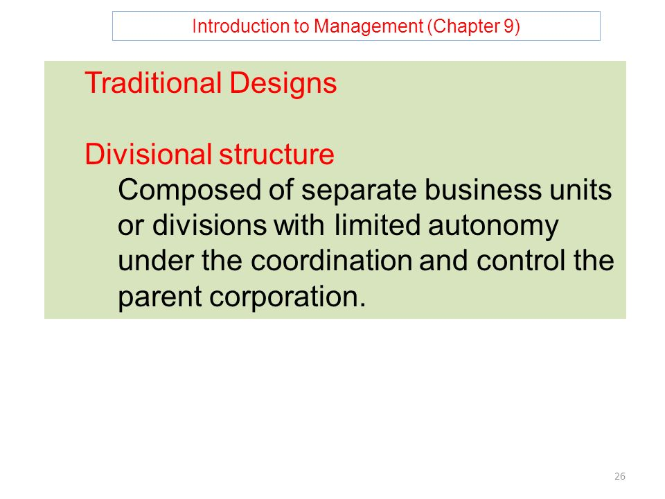 Introduction to Management (Chapter 9) 26 Traditional Designs Divisional structure Composed of separate business units or divisions with limited autonomy under the coordination and control the parent corporation.