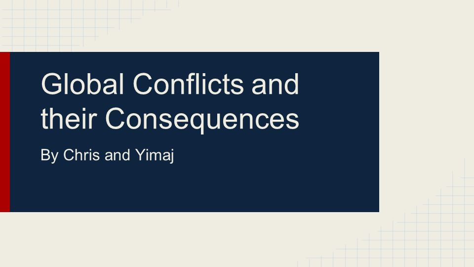 Global Conflicts and their Consequences By Chris and Yimaj