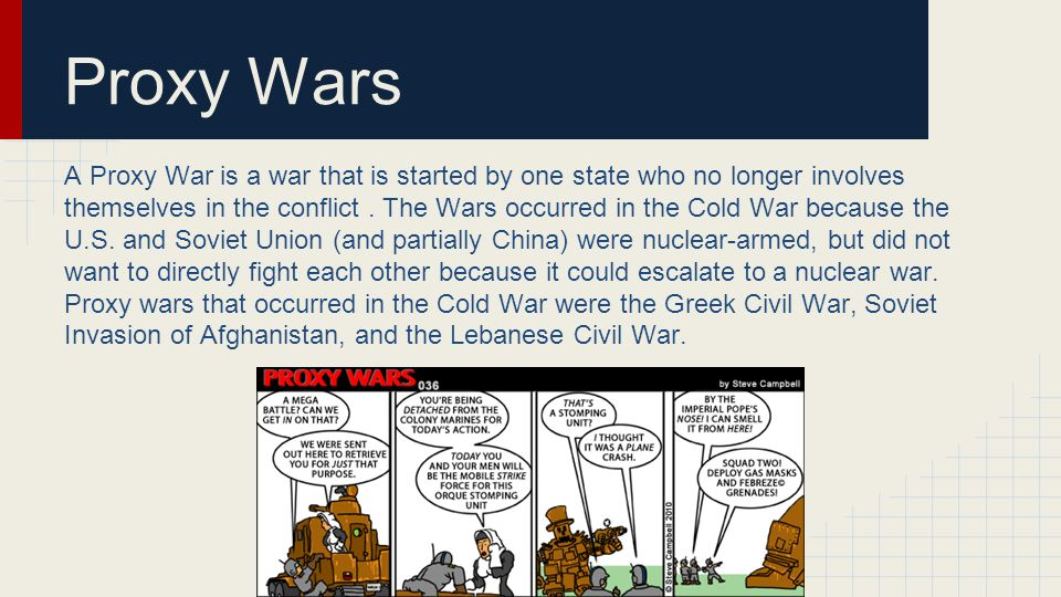 Proxy Wars A Proxy War is a war that is started by one state who no longer involves themselves in the conflict.