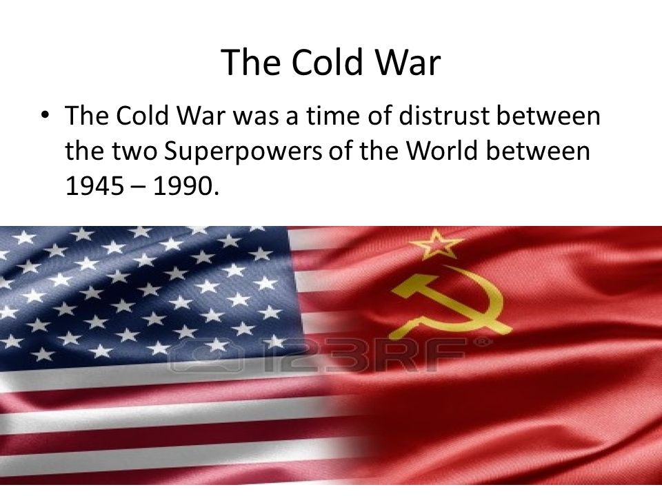 The Cold War The Cold War was a time of distrust between the two Superpowers of the World between 1945 – 1990.