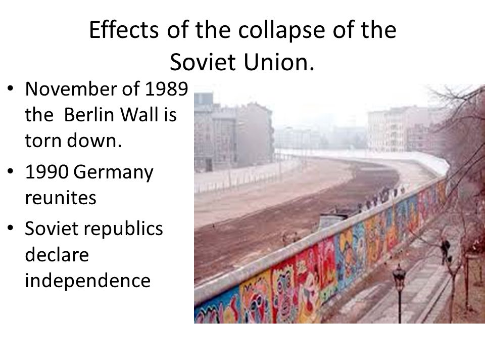 Effects of the collapse of the Soviet Union. November of 1989 the Berlin Wall is torn down.