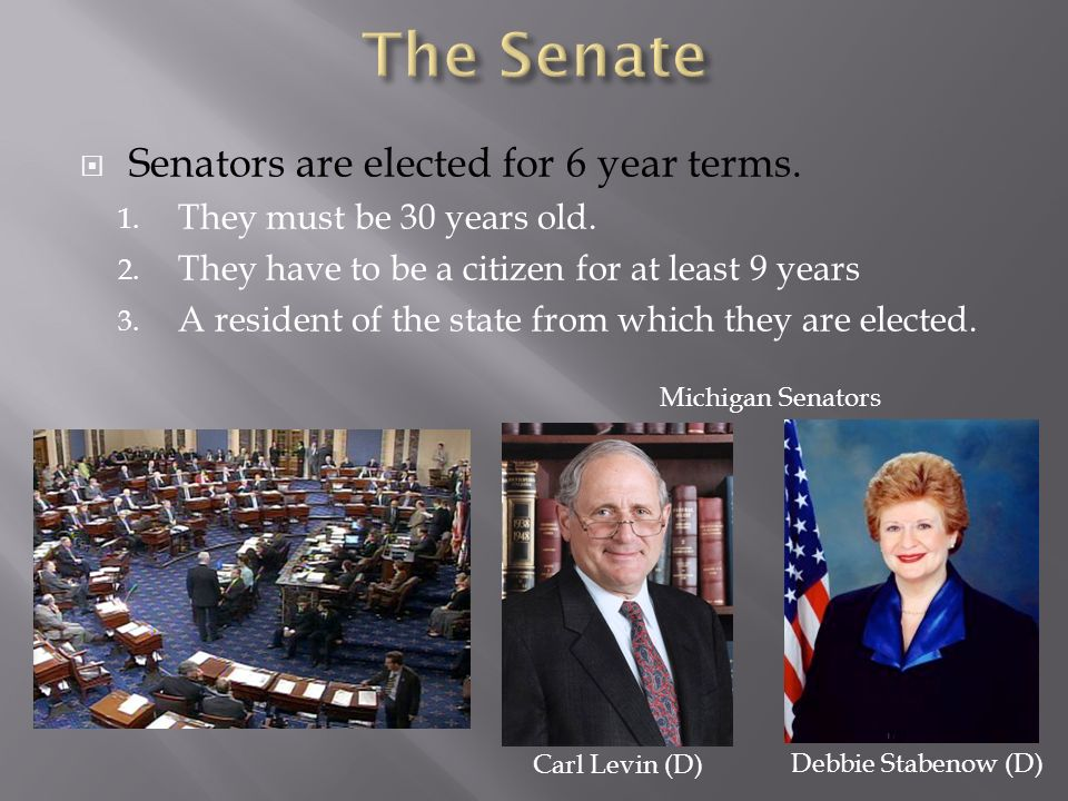  Senators are elected for 6 year terms. 1. They must be 30 years old.