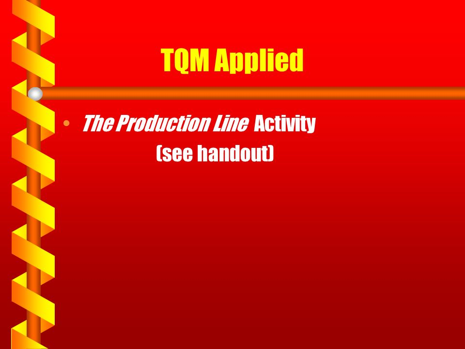 TQM Applied The Production Line Activity (see handout)