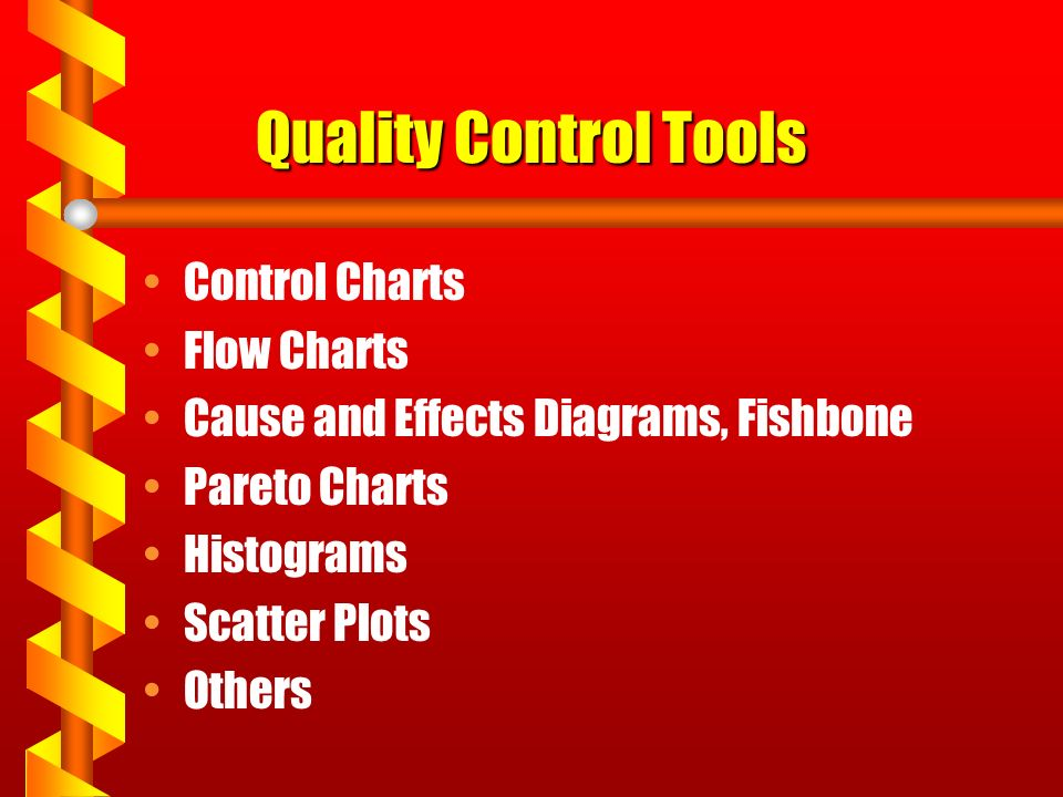 Quality Control Tools Control Charts Flow Charts Cause and Effects Diagrams, Fishbone Pareto Charts Histograms Scatter Plots Others