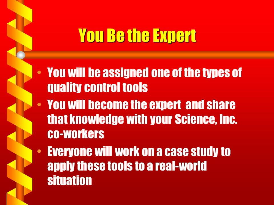 You Be the Expert You will be assigned one of the types of quality control tools You will become the expert and share that knowledge with your Science, Inc.