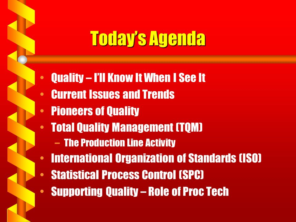 Today's Agenda Quality – I'll Know It When I See It Current Issues and Trends Pioneers of Quality Total Quality Management (TQM) –The Production Line Activity International Organization of Standards (ISO) Statistical Process Control (SPC) Supporting Quality – Role of Proc Tech