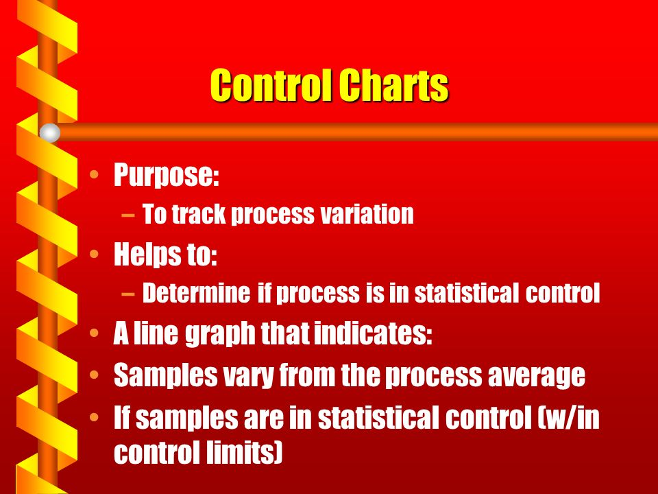 Control Charts Purpose: –To track process variation Helps to: –Determine if process is in statistical control A line graph that indicates: Samples vary from the process average If samples are in statistical control (w/in control limits)